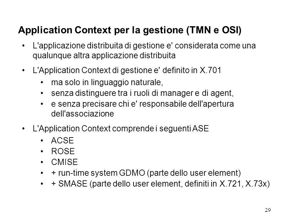 29 Application Context per la gestione (TMN e OSI) L applicazione distribuita di gestione e considerata come una qualunque altra applicazione distribuita L Application Context di gestione e definito in X.701 ma solo in linguaggio naturale, senza distinguere tra i ruoli di manager e di agent, e senza precisare chi e responsabile dell apertura dell associazione L Application Context comprende i seguenti ASE ACSE ROSE CMISE + run-time system GDMO (parte dello user element) + SMASE (parte dello user element, definiti in X.721, X.73x)