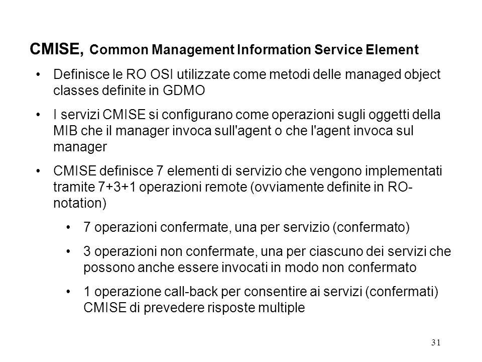 31 CMISE, Common Management Information Service Element Definisce le RO OSI utilizzate come metodi delle managed object classes definite in GDMO I servizi CMISE si configurano come operazioni sugli oggetti della MIB che il manager invoca sull agent o che l agent invoca sul manager CMISE definisce 7 elementi di servizio che vengono implementati tramite 7+3+1 operazioni remote (ovviamente definite in RO- notation) 7 operazioni confermate, una per servizio (confermato) 3 operazioni non confermate, una per ciascuno dei servizi che possono anche essere invocati in modo non confermato 1 operazione call-back per consentire ai servizi (confermati) CMISE di prevedere risposte multiple