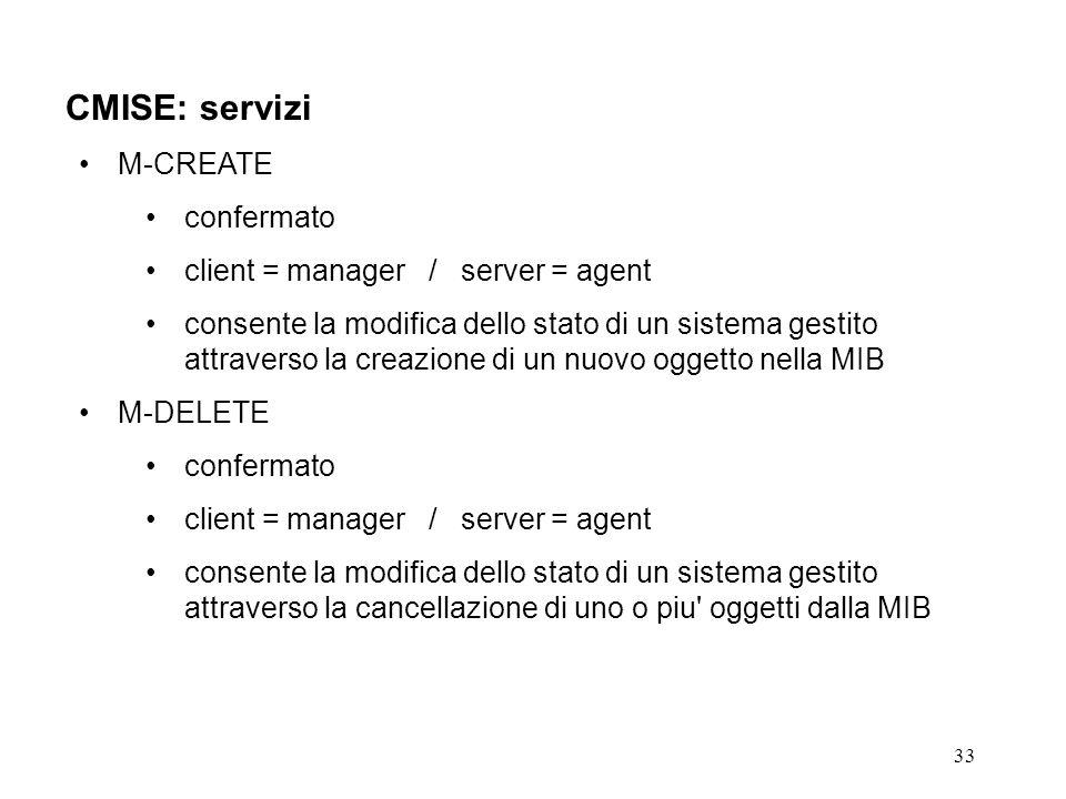 33 CMISE: servizi M-CREATE confermato client = manager / server = agent consente la modifica dello stato di un sistema gestito attraverso la creazione di un nuovo oggetto nella MIB M-DELETE confermato client = manager / server = agent consente la modifica dello stato di un sistema gestito attraverso la cancellazione di uno o piu oggetti dalla MIB