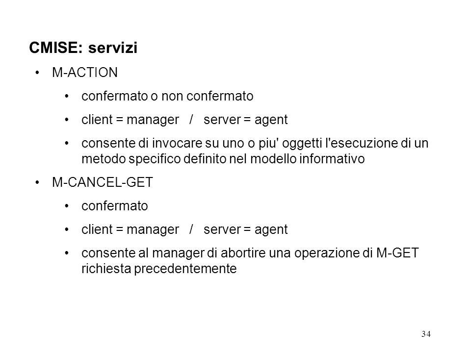 34 CMISE: servizi M-ACTION confermato o non confermato client = manager / server = agent consente di invocare su uno o piu oggetti l esecuzione di un metodo specifico definito nel modello informativo M-CANCEL-GET confermato client = manager / server = agent consente al manager di abortire una operazione di M-GET richiesta precedentemente