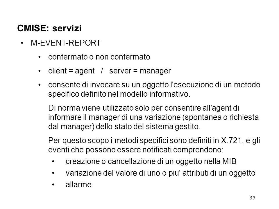 35 CMISE: servizi M-EVENT-REPORT confermato o non confermato client = agent / server = manager consente di invocare su un oggetto l esecuzione di un metodo specifico definito nel modello informativo.
