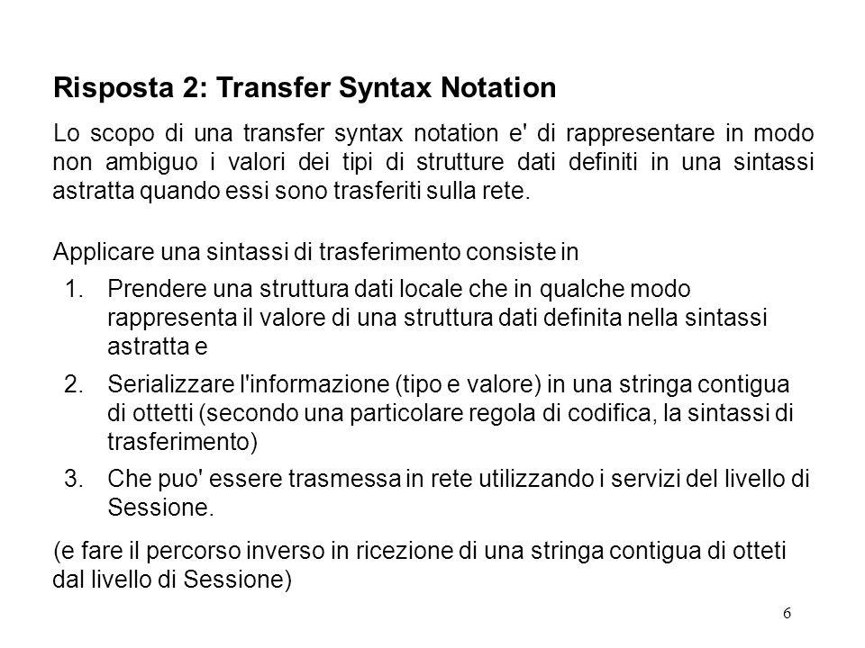6 Risposta 2: Transfer Syntax Notation Lo scopo di una transfer syntax notation e di rappresentare in modo non ambiguo i valori dei tipi di strutture dati definiti in una sintassi astratta quando essi sono trasferiti sulla rete.