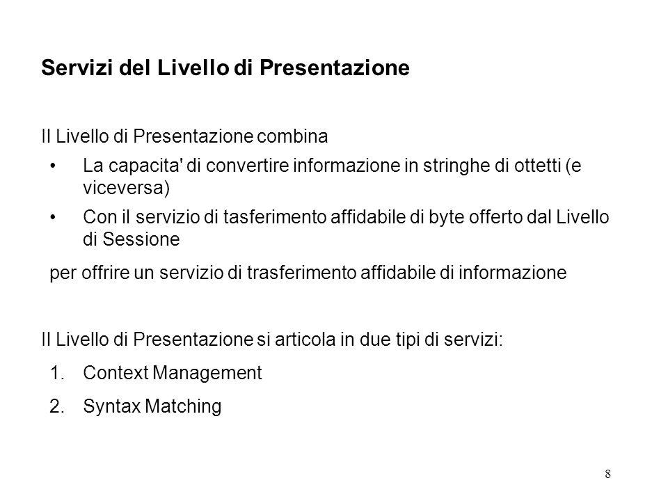 8 Servizi del Livello di Presentazione Il Livello di Presentazione combina La capacita di convertire informazione in stringhe di ottetti (e viceversa) Con il servizio di tasferimento affidabile di byte offerto dal Livello di Sessione per offrire un servizio di trasferimento affidabile di informazione Il Livello di Presentazione si articola in due tipi di servizi: 1.Context Management 2.Syntax Matching