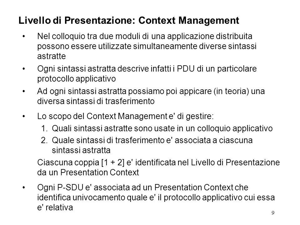 9 Livello di Presentazione: Context Management Nel colloquio tra due moduli di una applicazione distribuita possono essere utilizzate simultaneamente diverse sintassi astratte Ogni sintassi astratta descrive infatti i PDU di un particolare protocollo applicativo Ad ogni sintassi astratta possiamo poi appicare (in teoria) una diversa sintassi di trasferimento Lo scopo del Context Management e di gestire: 1.Quali sintassi astratte sono usate in un colloquio applicativo 2.Quale sintassi di trasferimento e associata a ciascuna sintassi astratta Ciascuna coppia [1 + 2] e identificata nel Livello di Presentazione da un Presentation Context Ogni P-SDU e associata ad un Presentation Context che identifica univocamento quale e il protocollo applicativo cui essa e relativa