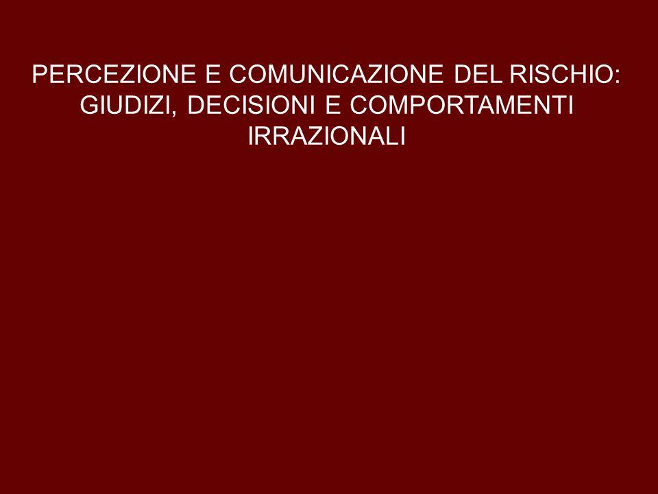 PERCEZIONE E COMUNICAZIONE DEL RISCHIO: GIUDIZI, DECISIONI E COMPORTAMENTI IRRAZIONALI