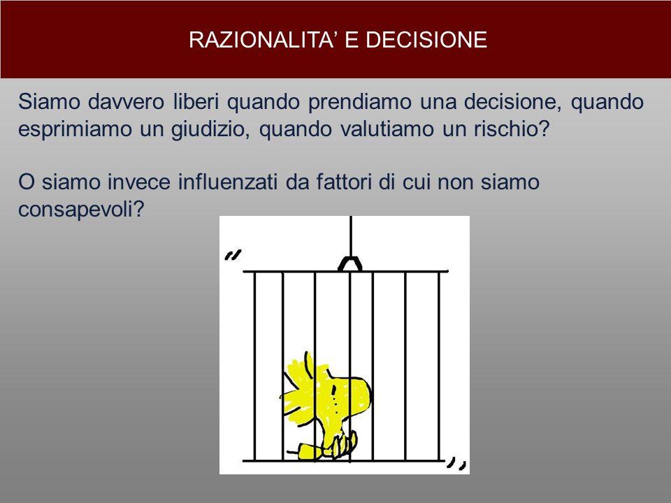 RAZIONALITA E DECISIONE Siamo davvero liberi quando prendiamo una decisione, quando esprimiamo un giudizio, quando valutiamo un rischio? O siamo invec