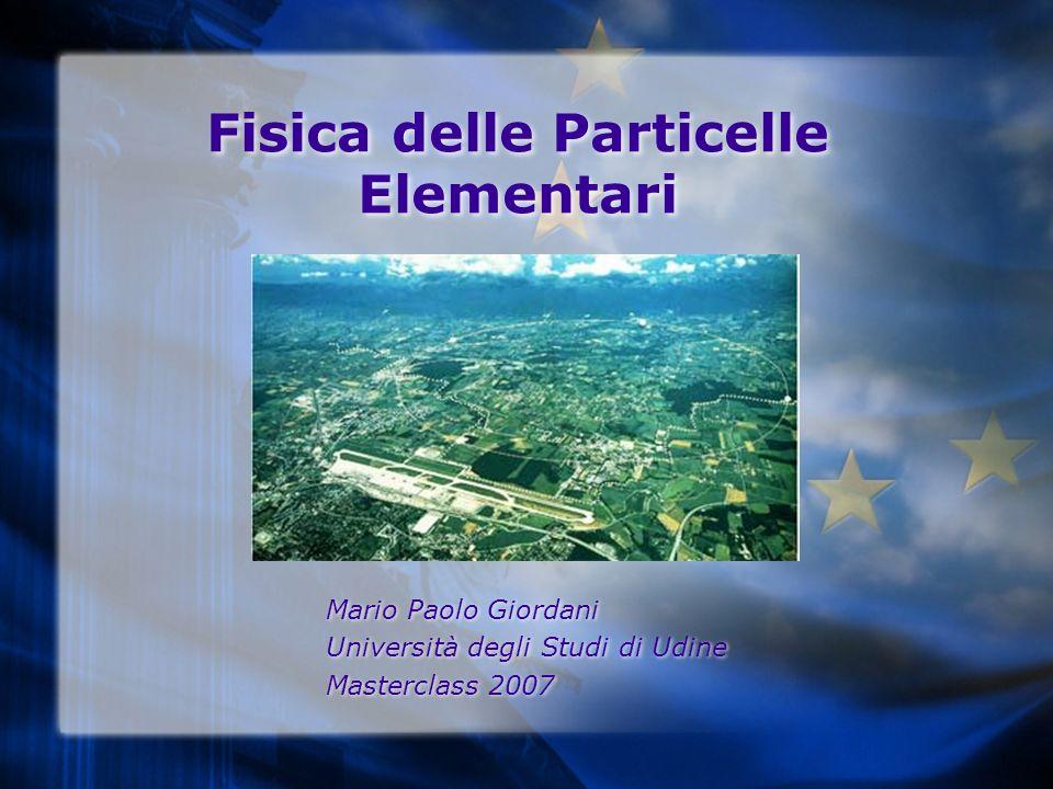 Fisica delle Particelle Elementari Mario Paolo Giordani Università degli Studi di Udine Masterclass 2007 Mario Paolo Giordani Università degli Studi d