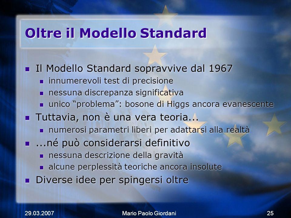 29.03.2007Mario Paolo Giordani25 Oltre il Modello Standard Il Modello Standard sopravvive dal 1967 innumerevoli test di precisione nessuna discrepanza