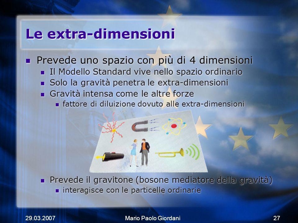 29.03.2007Mario Paolo Giordani27 Le extra-dimensioni Prevede uno spazio con più di 4 dimensioni Il Modello Standard vive nello spazio ordinario Solo l