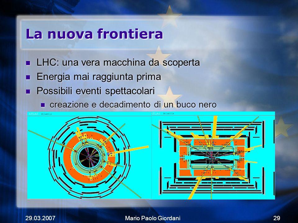 29.03.2007Mario Paolo Giordani29 La nuova frontiera LHC: una vera macchina da scoperta Energia mai raggiunta prima Possibili eventi spettacolari creaz