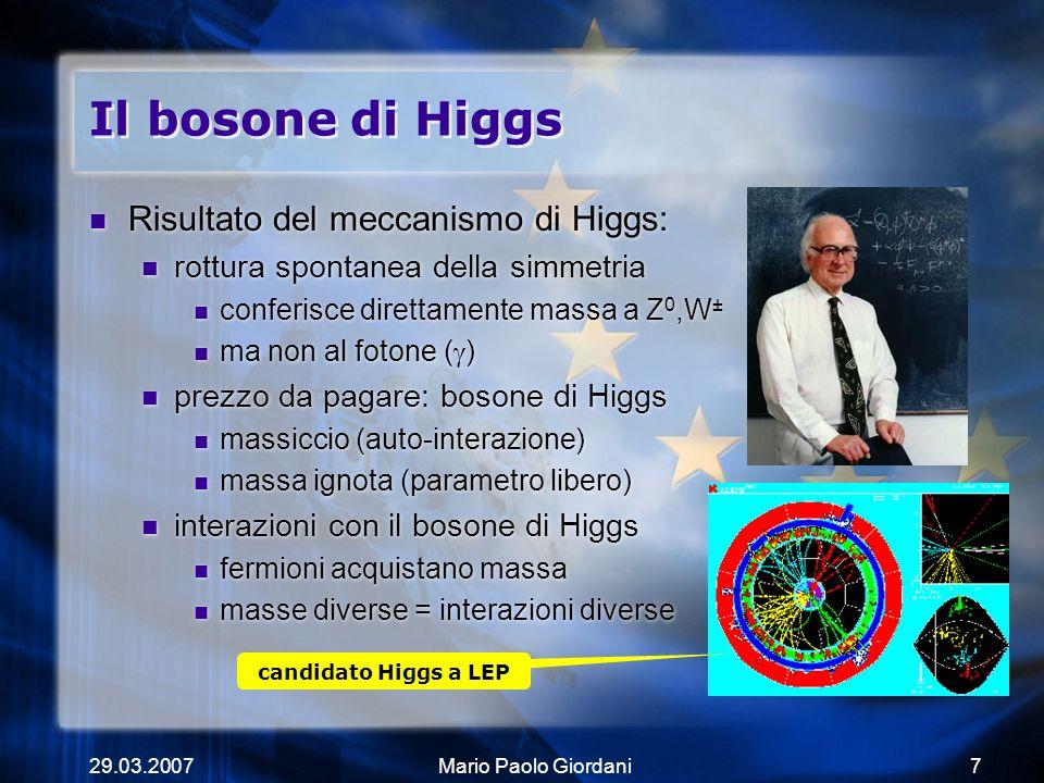 29.03.2007Mario Paolo Giordani7 Il bosone di Higgs Risultato del meccanismo di Higgs: rottura spontanea della simmetria conferisce direttamente massa