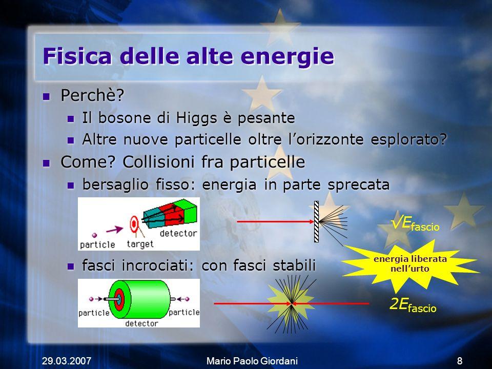 29.03.2007Mario Paolo Giordani8 Fisica delle alte energie Perchè? Il bosone di Higgs è pesante Altre nuove particelle oltre lorizzonte esplorato? Come