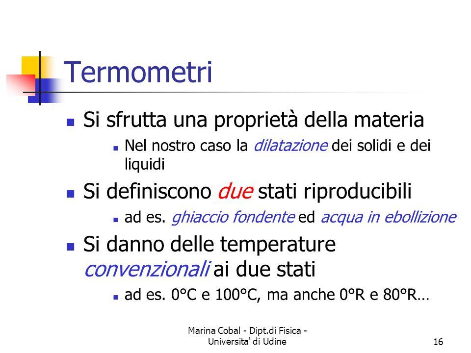 Marina Cobal - Dipt.di Fisica - Universita di Udine16 Termometri Si sfrutta una proprietà della materia Nel nostro caso la dilatazione dei solidi e dei liquidi Si definiscono due stati riproducibili ad es.
