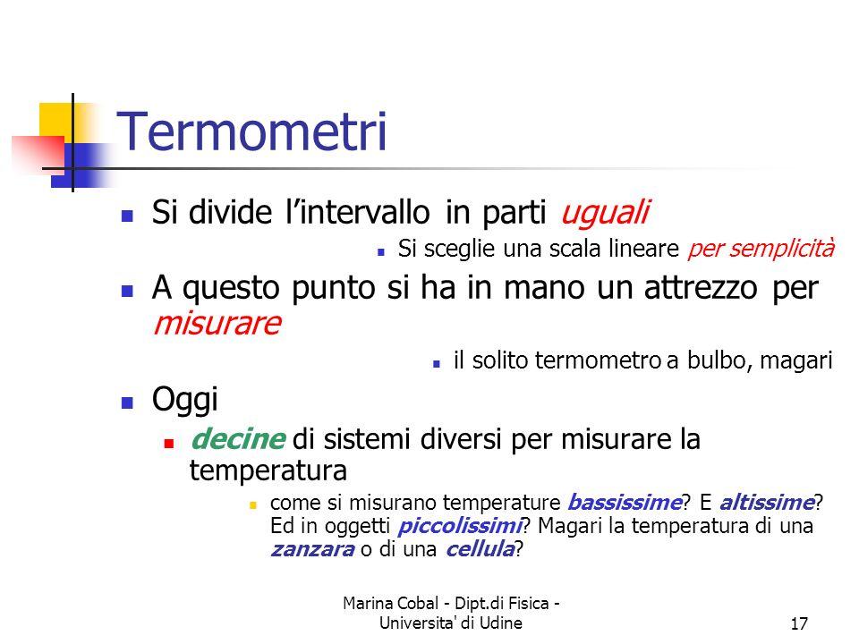 Marina Cobal - Dipt.di Fisica - Universita' di Udine17 Termometri Si divide lintervallo in parti uguali Si sceglie una scala lineare per semplicità A