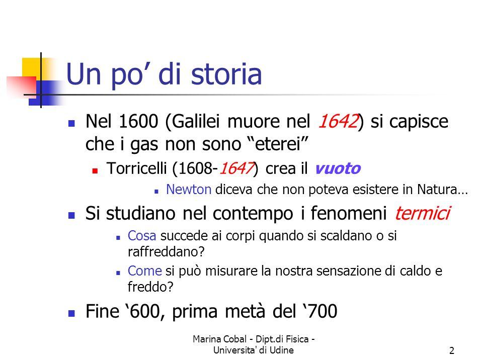Marina Cobal - Dipt.di Fisica - Universita di Udine2 Un po di storia Nel 1600 (Galilei muore nel 1642) si capisce che i gas non sono eterei Torricelli (1608-1647) crea il vuoto Newton diceva che non poteva esistere in Natura… Si studiano nel contempo i fenomeni termici Cosa succede ai corpi quando si scaldano o si raffreddano.
