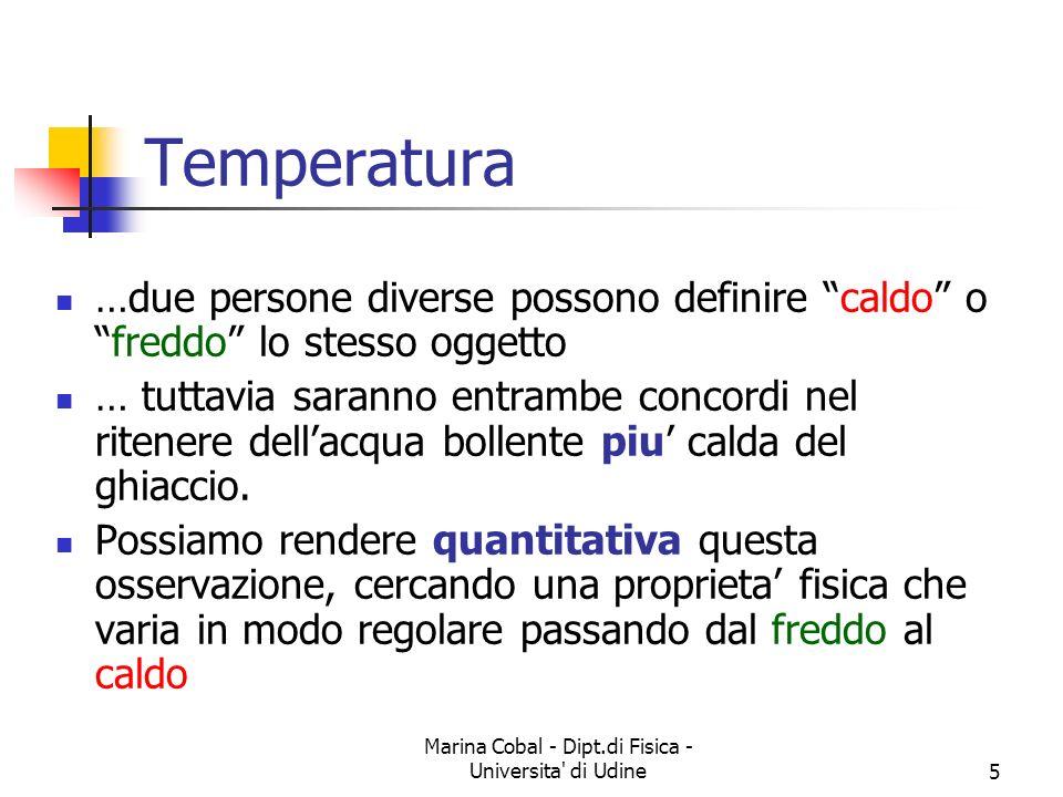 Marina Cobal - Dipt.di Fisica - Universita di Udine5 Temperatura …due persone diverse possono definire caldo ofreddo lo stesso oggetto … tuttavia saranno entrambe concordi nel ritenere dellacqua bollente piu calda del ghiaccio.
