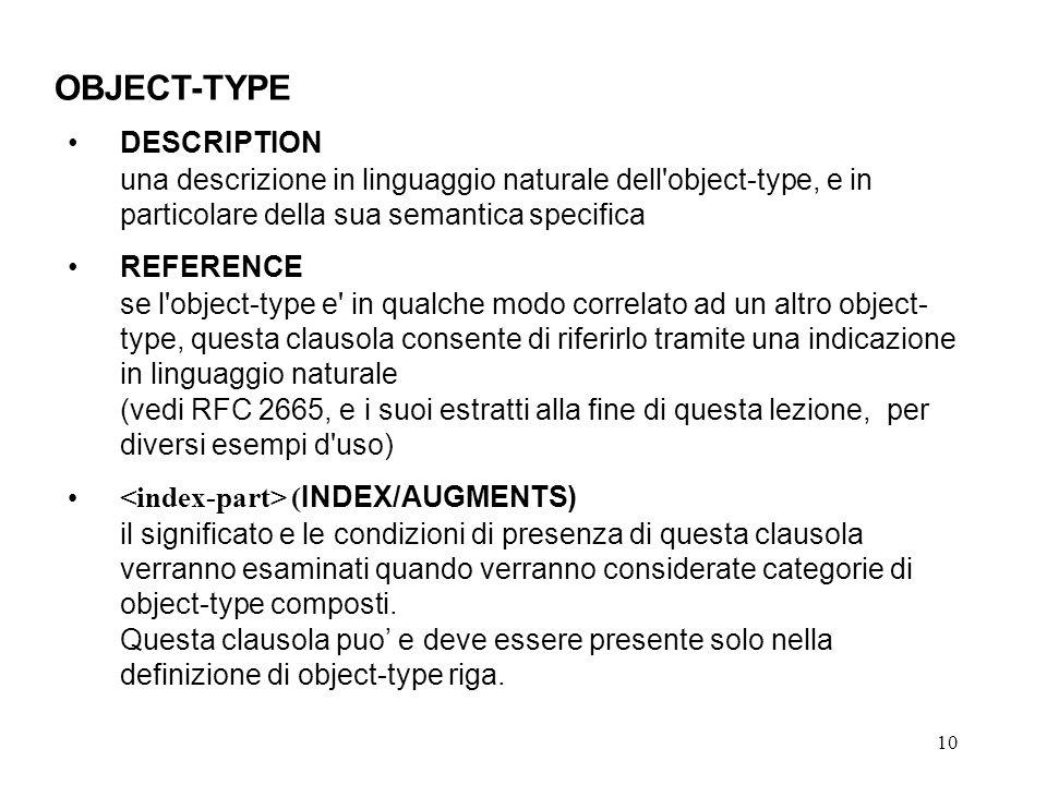 10 OBJECT-TYPE DESCRIPTION una descrizione in linguaggio naturale dell object-type, e in particolare della sua semantica specifica REFERENCE se l object-type e in qualche modo correlato ad un altro object- type, questa clausola consente di riferirlo tramite una indicazione in linguaggio naturale (vedi RFC 2665, e i suoi estratti alla fine di questa lezione, per diversi esempi d uso) ( INDEX/AUGMENTS) il significato e le condizioni di presenza di questa clausola verranno esaminati quando verranno considerate categorie di object-type composti.