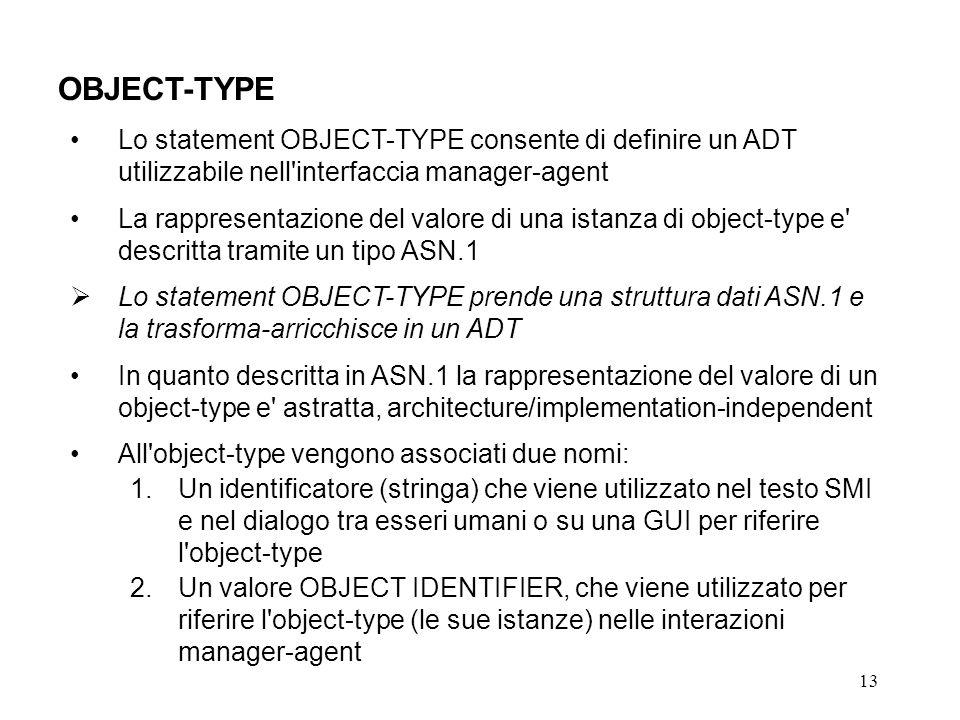 13 OBJECT-TYPE Lo statement OBJECT-TYPE consente di definire un ADT utilizzabile nell interfaccia manager-agent La rappresentazione del valore di una istanza di object-type e descritta tramite un tipo ASN.1 Lo statement OBJECT-TYPE prende una struttura dati ASN.1 e la trasforma-arricchisce in un ADT In quanto descritta in ASN.1 la rappresentazione del valore di un object-type e astratta, architecture/implementation-independent All object-type vengono associati due nomi: 1.Un identificatore (stringa) che viene utilizzato nel testo SMI e nel dialogo tra esseri umani o su una GUI per riferire l object-type 2.Un valore OBJECT IDENTIFIER, che viene utilizzato per riferire l object-type (le sue istanze) nelle interazioni manager-agent