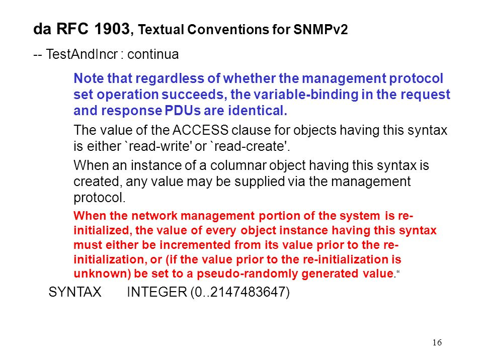 16 da RFC 1903, Textual Conventions for SNMPv2 -- TestAndIncr : continua Note that regardless of whether the management protocol set operation succeeds, the variable-binding in the request and response PDUs are identical.