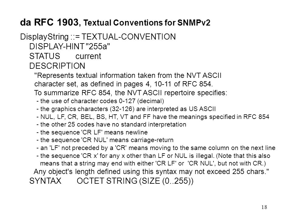 18 da RFC 1903, Textual Conventions for SNMPv2 DisplayString ::= TEXTUAL-CONVENTION DISPLAY-HINT 255a STATUS current DESCRIPTION Represents textual information taken from the NVT ASCII character set, as defined in pages 4, of RFC 854.