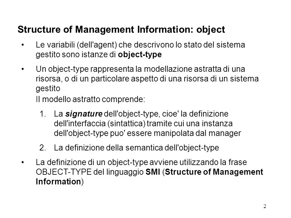 2 Structure of Management Information: object Le variabili (dell'agent) che descrivono lo stato del sistema gestito sono istanze di object-type Un obj