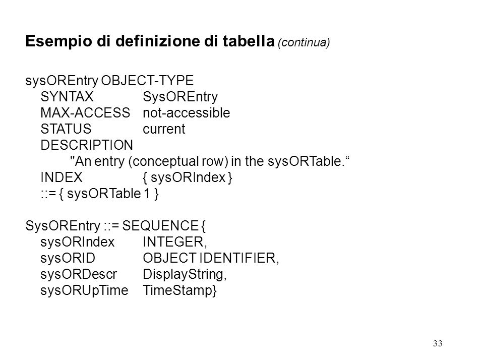 33 Esempio di definizione di tabella (continua) sysOREntry OBJECT-TYPE SYNTAXSysOREntry MAX-ACCESSnot-accessible STATUScurrent DESCRIPTION An entry (conceptual row) in the sysORTable.