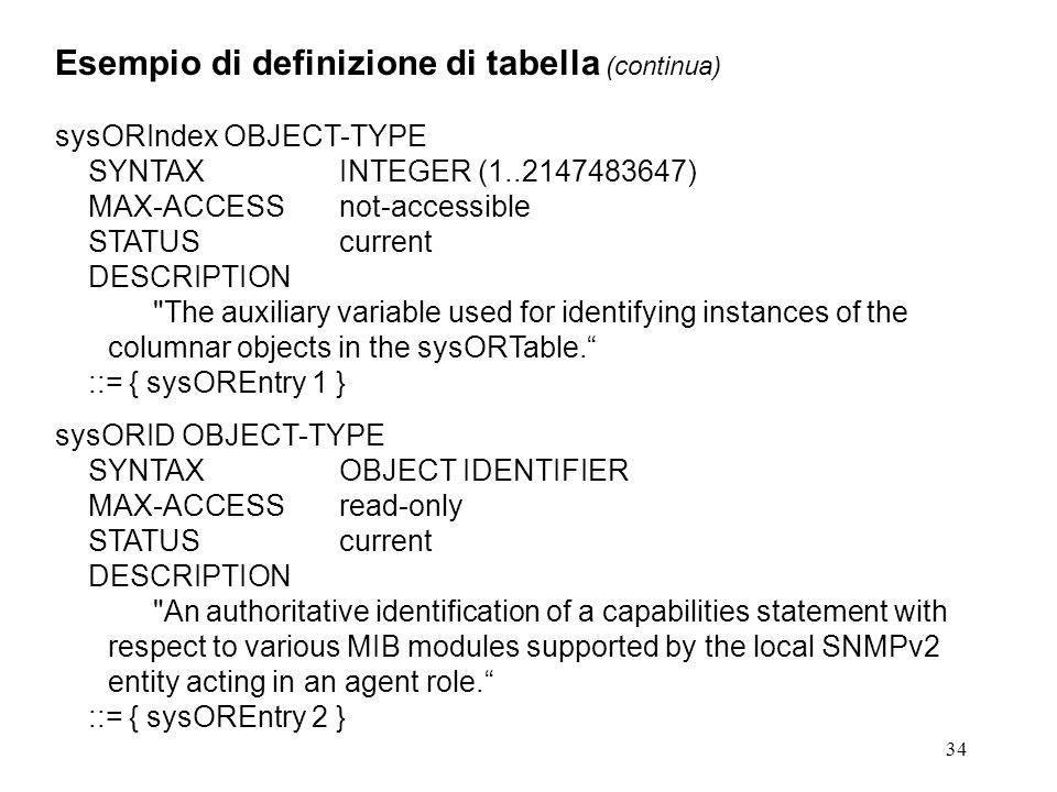 34 Esempio di definizione di tabella (continua) sysORIndex OBJECT-TYPE SYNTAXINTEGER ( ) MAX-ACCESSnot-accessible STATUScurrent DESCRIPTION The auxiliary variable used for identifying instances of the columnar objects in the sysORTable.