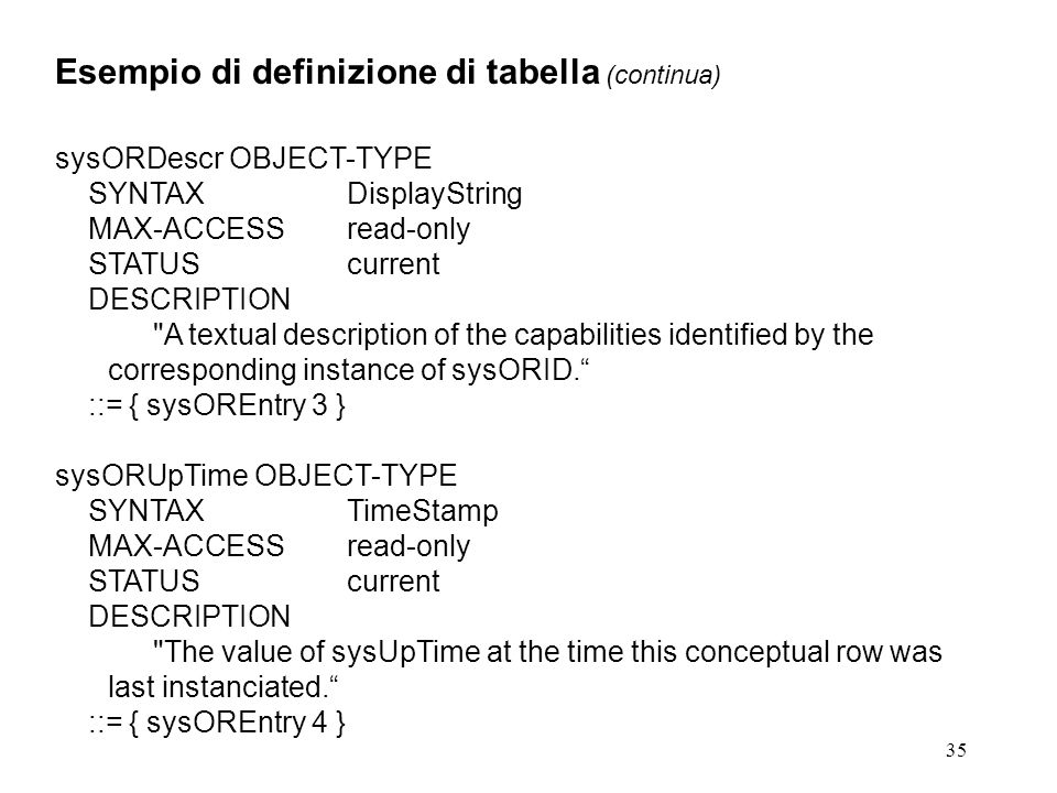 35 Esempio di definizione di tabella (continua) sysORDescr OBJECT-TYPE SYNTAXDisplayString MAX-ACCESSread-only STATUScurrent DESCRIPTION A textual description of the capabilities identified by the corresponding instance of sysORID.