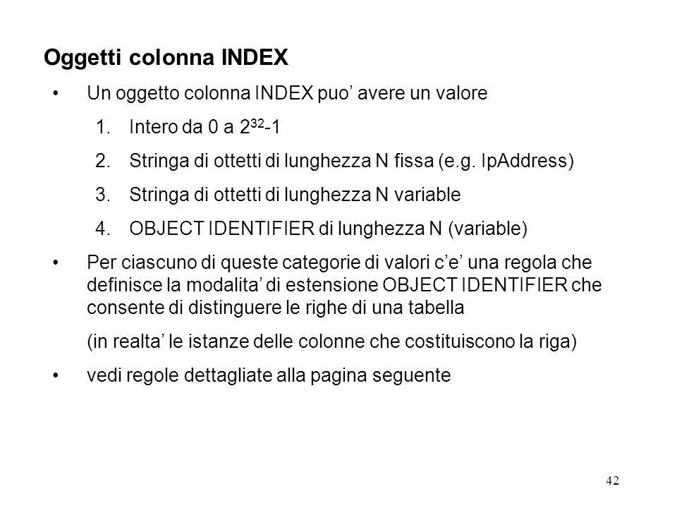 42 Oggetti colonna INDEX Un oggetto colonna INDEX puo avere un valore 1.Intero da 0 a 2 32 -1 2.Stringa di ottetti di lunghezza N fissa (e.g.