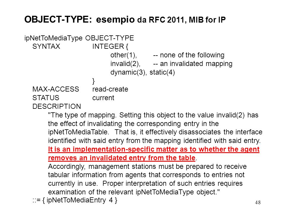 48 OBJECT-TYPE: esempio da RFC 2011, MIB for IP ipNetToMediaType OBJECT-TYPE SYNTAX INTEGER { other(1), -- none of the following invalid(2), -- an invalidated mapping dynamic(3), static(4) } MAX-ACCESSread-create STATUScurrent DESCRIPTION The type of mapping.