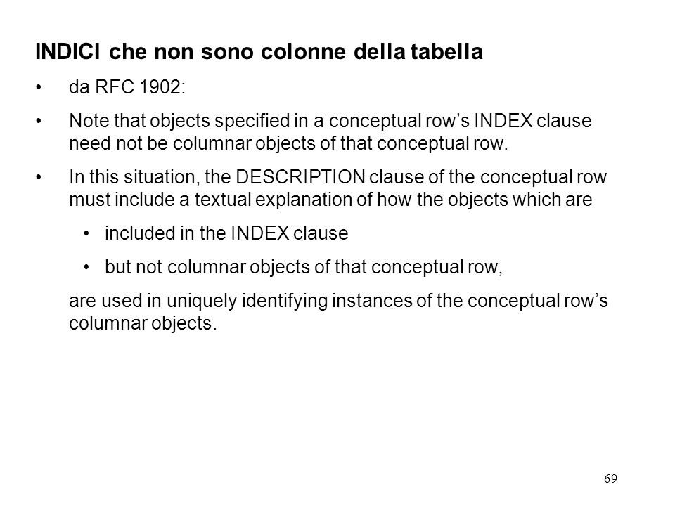 69 INDICI che non sono colonne della tabella da RFC 1902: Note that objects specified in a conceptual rows INDEX clause need not be columnar objects o