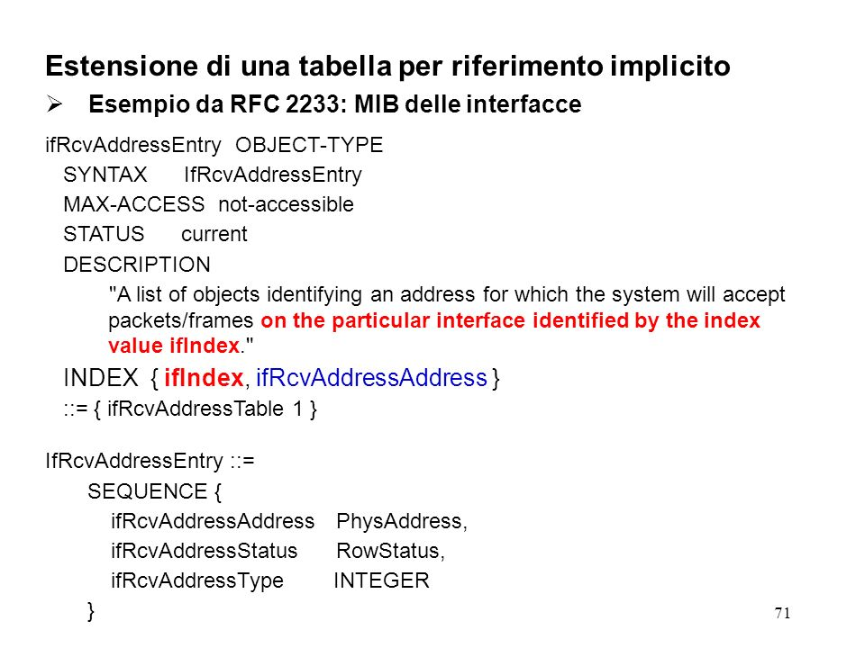 71 Estensione di una tabella per riferimento implicito Esempio da RFC 2233: MIB delle interfacce ifRcvAddressEntry OBJECT-TYPE SYNTAX IfRcvAddressEntry MAX-ACCESS not-accessible STATUS current DESCRIPTION A list of objects identifying an address for which the system will accept packets/frames on the particular interface identified by the index value ifIndex. INDEX { ifIndex, ifRcvAddressAddress } ::= { ifRcvAddressTable 1 } IfRcvAddressEntry ::= SEQUENCE { ifRcvAddressAddress PhysAddress, ifRcvAddressStatus RowStatus, ifRcvAddressType INTEGER }