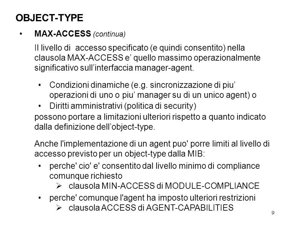 9 OBJECT-TYPE MAX-ACCESS (continua) Il livello di accesso specificato (e quindi consentito) nella clausola MAX-ACCESS e quello massimo operazionalmente significativo sullinterfaccia manager-agent.