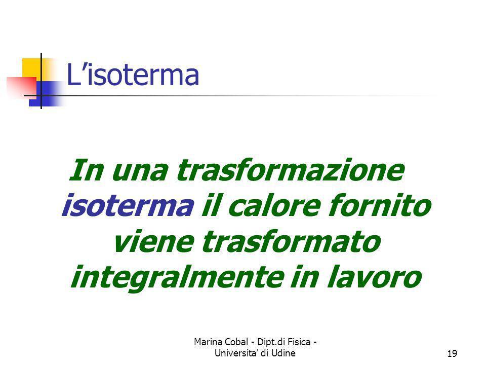 Marina Cobal - Dipt.di Fisica - Universita' di Udine19 Lisoterma In una trasformazione isoterma il calore fornito viene trasformato integralmente in l