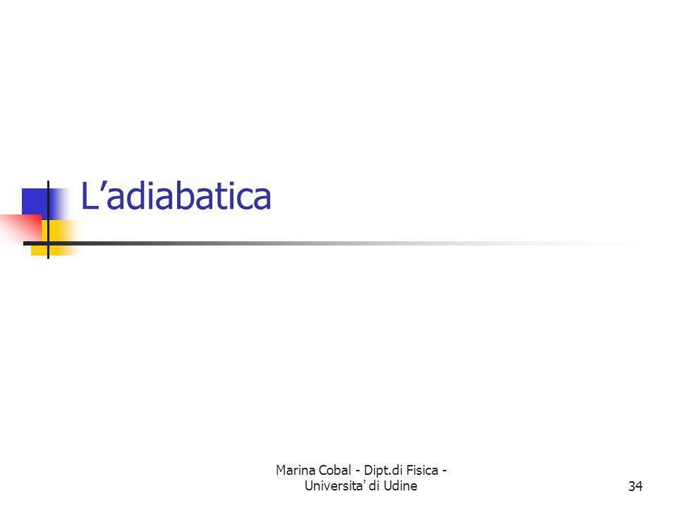 Marina Cobal - Dipt.di Fisica - Universita' di Udine34 Ladiabatica