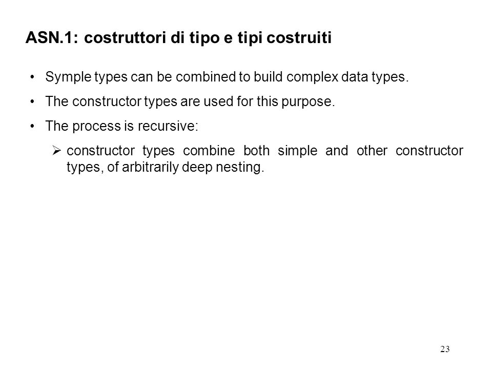 23 ASN.1: costruttori di tipo e tipi costruiti Symple types can be combined to build complex data types. The constructor types are used for this purpo