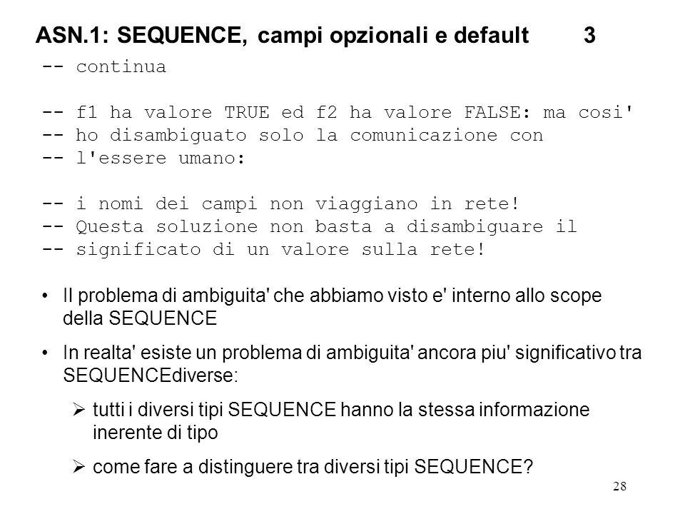 28 ASN.1: SEQUENCE, campi opzionali e default3 -- continua -- f1 ha valore TRUE ed f2 ha valore FALSE: ma cosi' -- ho disambiguato solo la comunicazio