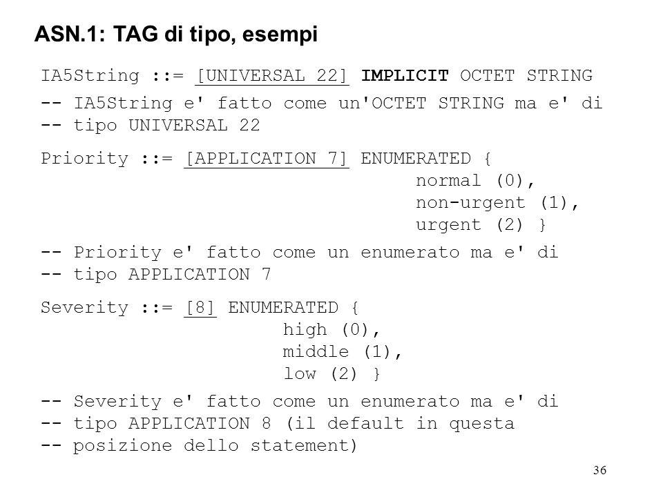 36 ASN.1: TAG di tipo, esempi IA5String ::= [UNIVERSAL 22] IMPLICIT OCTET STRING -- IA5String e' fatto come un'OCTET STRING ma e' di -- tipo UNIVERSAL
