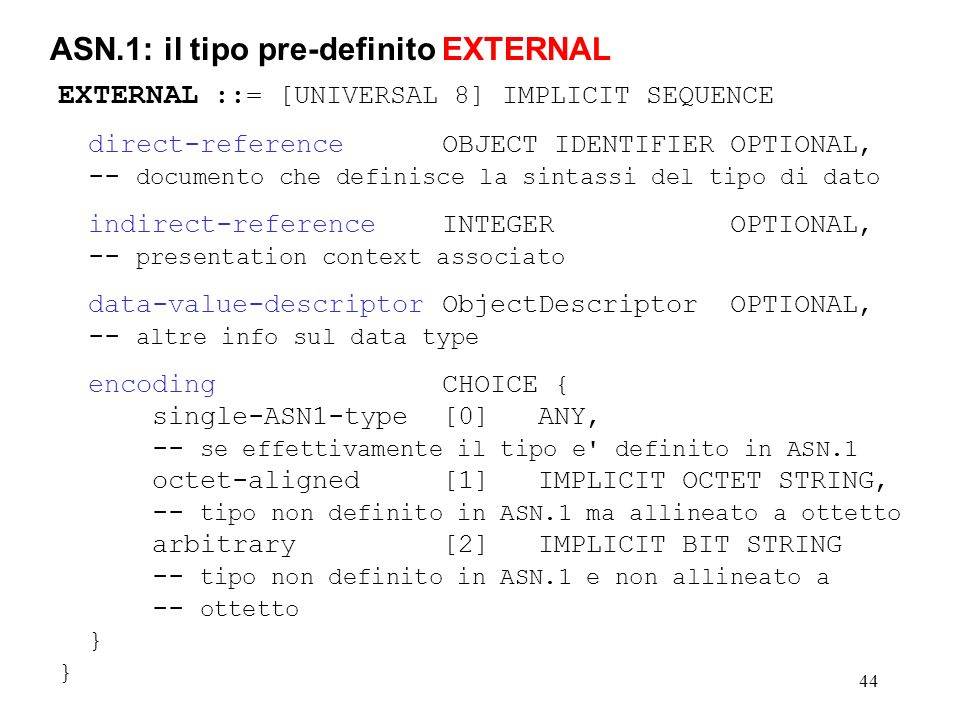 44 ASN.1: il tipo pre-definito EXTERNAL EXTERNAL ::= [UNIVERSAL 8] IMPLICIT SEQUENCE direct-referenceOBJECT IDENTIFIEROPTIONAL, -- documento che defin