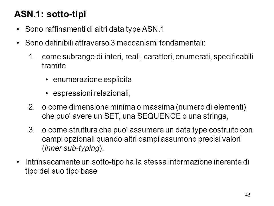 45 ASN.1: sotto-tipi Sono raffinamenti di altri data type ASN.1 Sono definibili attraverso 3 meccanismi fondamentali: 1.come subrange di interi, reali