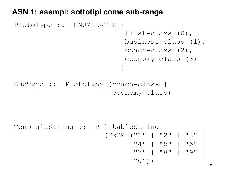46 ASN.1: esempi: sottotipi come sub-range ProtoType ::= ENUMERATED { first-class (0), business-class (1), coach-class (2), economy-class (3) } SubTyp