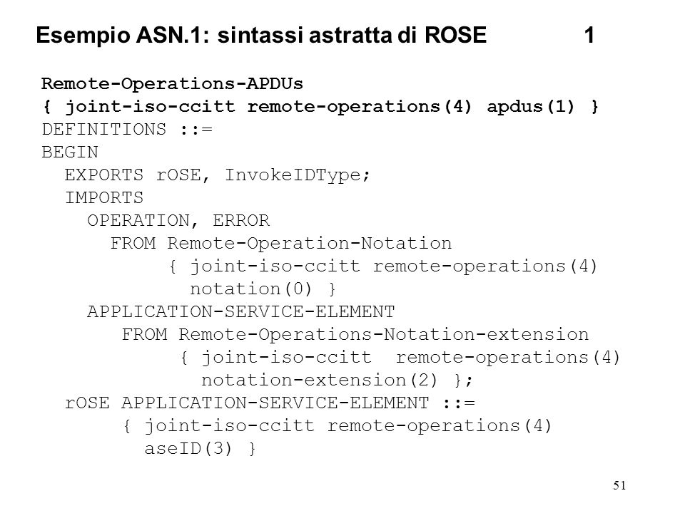51 Esempio ASN.1: sintassi astratta di ROSE1 Remote-Operations-APDUs { joint-iso-ccitt remote-operations(4) apdus(1) } DEFINITIONS ::= BEGIN EXPORTS r