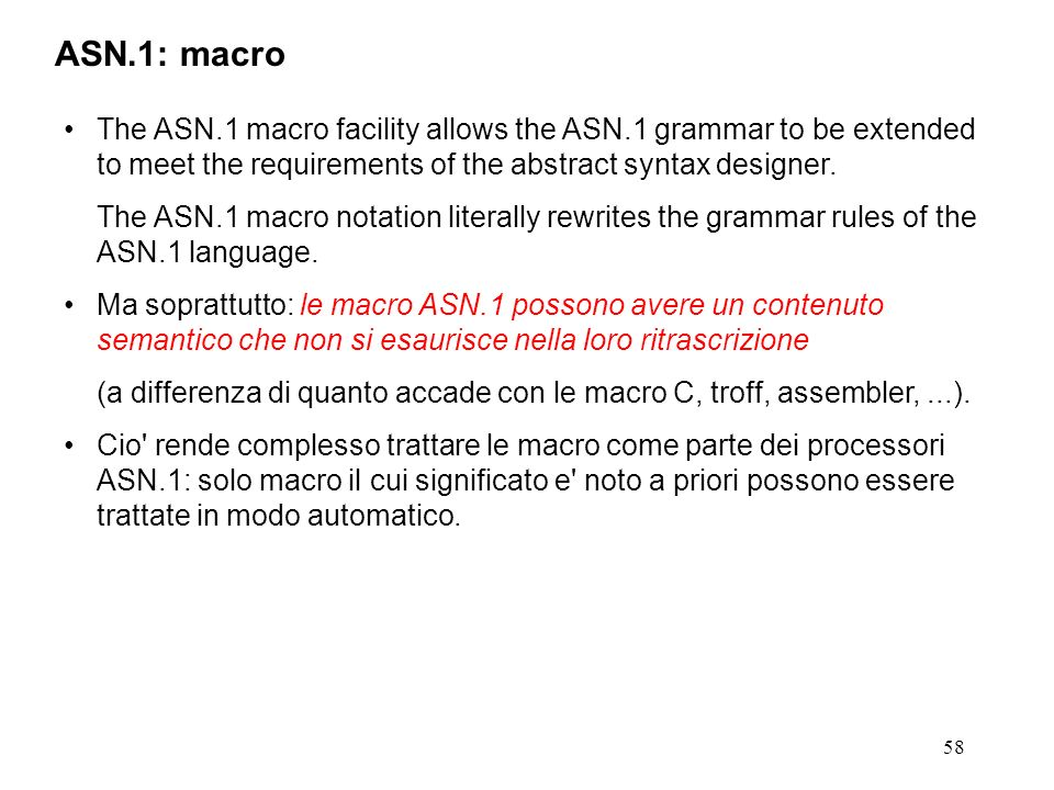 58 ASN.1: macro The ASN.1 macro facility allows the ASN.1 grammar to be extended to meet the requirements of the abstract syntax designer. The ASN.1 m