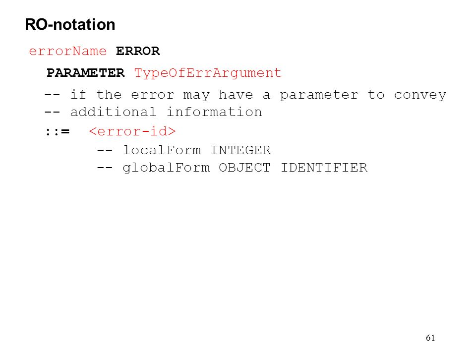61 RO-notation errorName ERROR PARAMETER TypeOfErrArgument -- if the error may have a parameter to convey -- additional information ::= -- localForm I