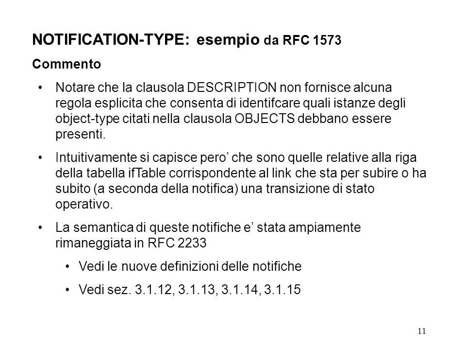 11 NOTIFICATION-TYPE: esempio da RFC 1573 Commento Notare che la clausola DESCRIPTION non fornisce alcuna regola esplicita che consenta di identifcare quali istanze degli object-type citati nella clausola OBJECTS debbano essere presenti.