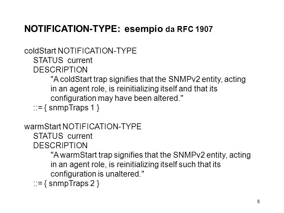 8 NOTIFICATION-TYPE: esempio da RFC 1907 coldStart NOTIFICATION-TYPE STATUS current DESCRIPTION A coldStart trap signifies that the SNMPv2 entity, acting in an agent role, is reinitializing itself and that its configuration may have been altered. ::= { snmpTraps 1 } warmStart NOTIFICATION-TYPE STATUS current DESCRIPTION A warmStart trap signifies that the SNMPv2 entity, acting in an agent role, is reinitializing itself such that its configuration is unaltered. ::= { snmpTraps 2 }