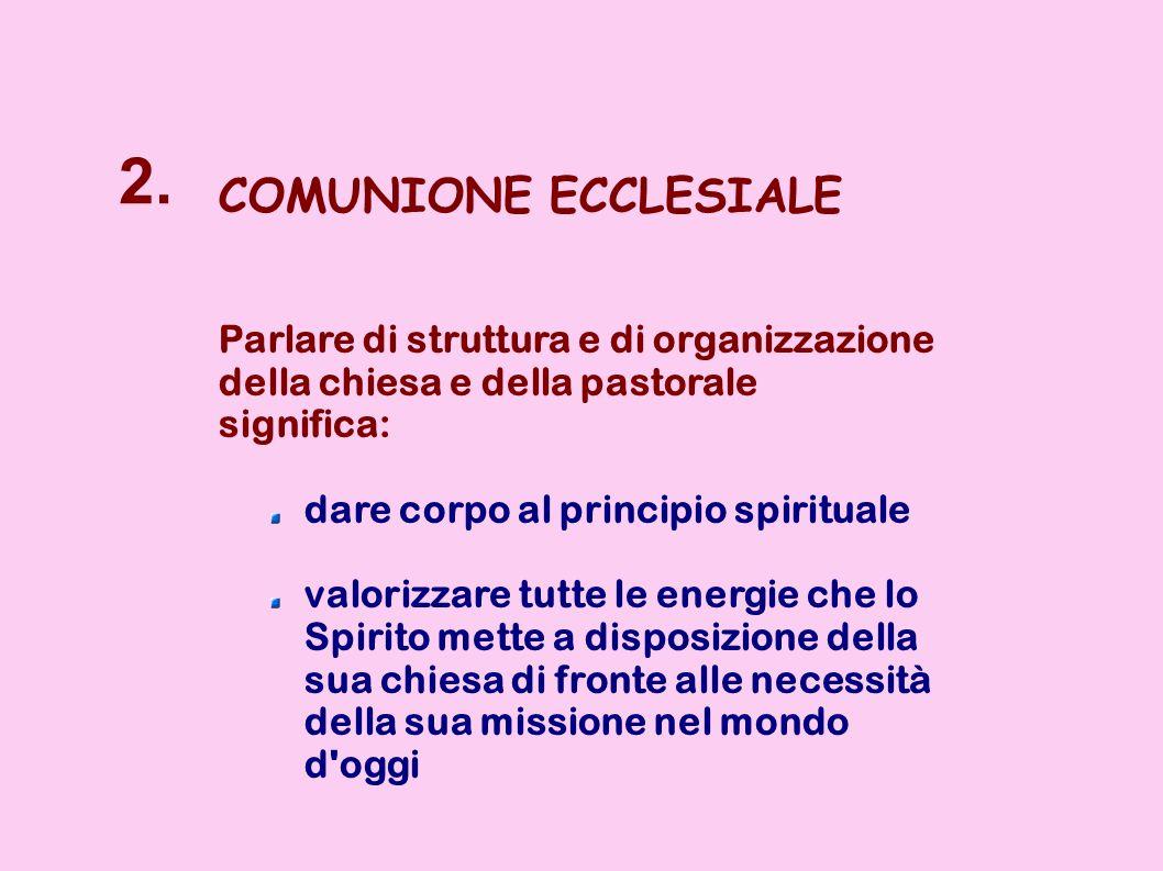 2. COMUNIONE ECCLESIALE Parlare di struttura e di organizzazione della chiesa e della pastorale significa: dare corpo al principio spirituale valorizz
