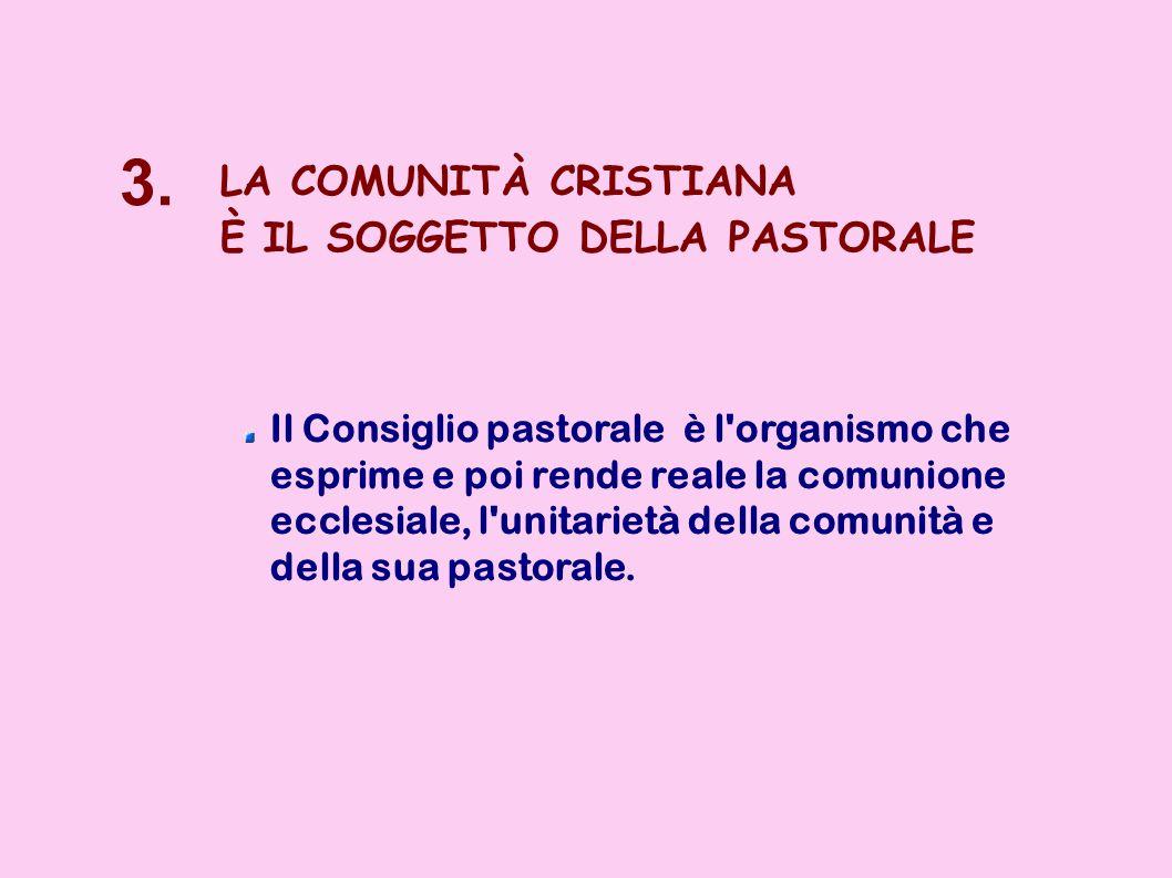 3. LA COMUNITÀ CRISTIANA È IL SOGGETTO DELLA PASTORALE Il Consiglio pastorale è l'organismo che esprime e poi rende reale la comunione ecclesiale, l'u