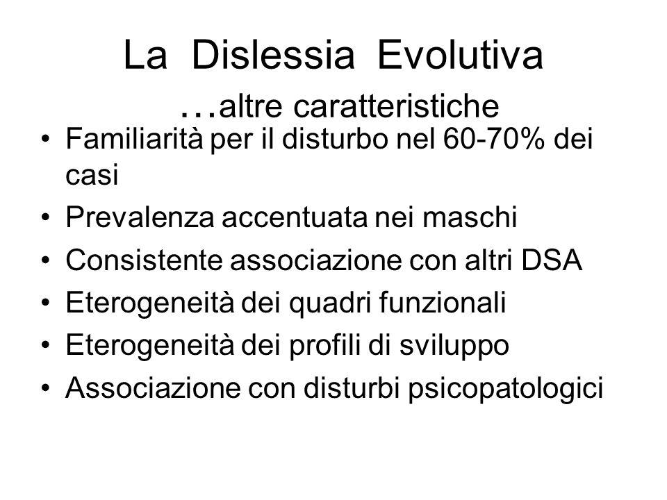 La Dislessia Evolutiva … altre caratteristiche Familiarità per il disturbo nel 60-70% dei casi Prevalenza accentuata nei maschi Consistente associazio