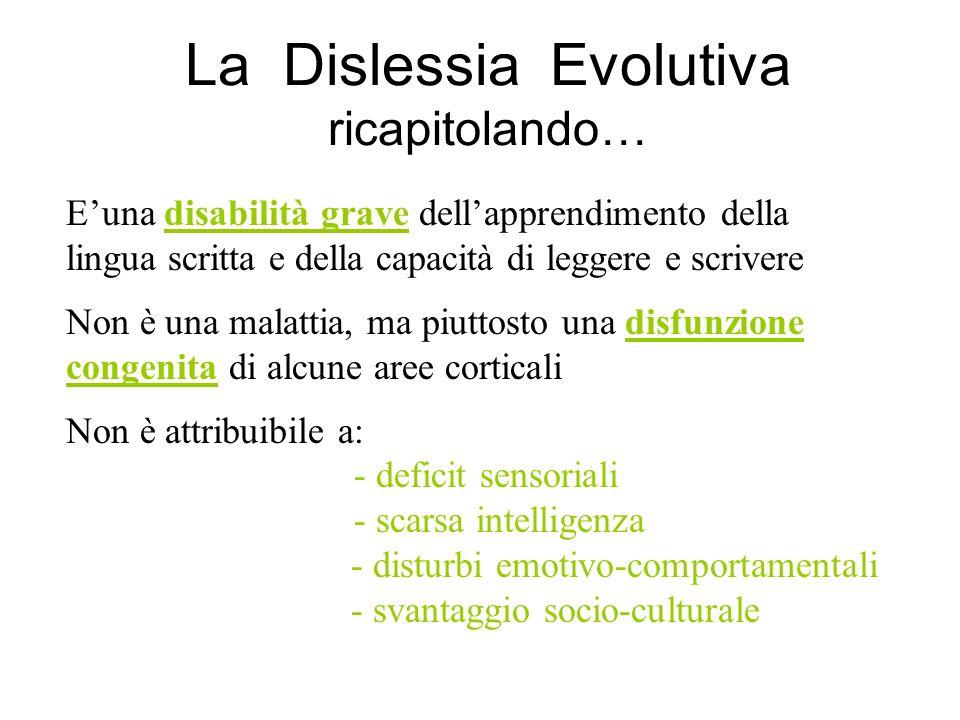 La Dislessia Evolutiva ricapitolando… Euna disabilità grave dellapprendimento della lingua scritta e della capacità di leggere e scrivere Non è una ma